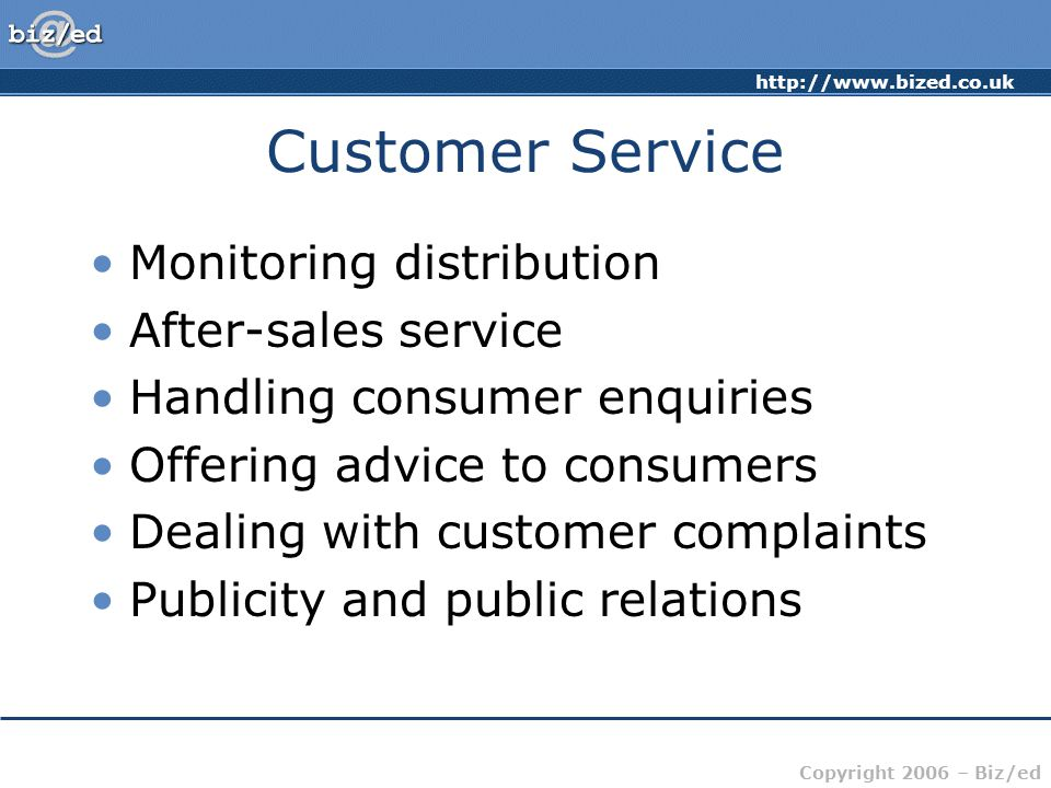 http://www.bized.co.uk Copyright 2006 – Biz/ed Customer Service Monitoring distribution After-sales service Handling consumer enquiries Offering advic