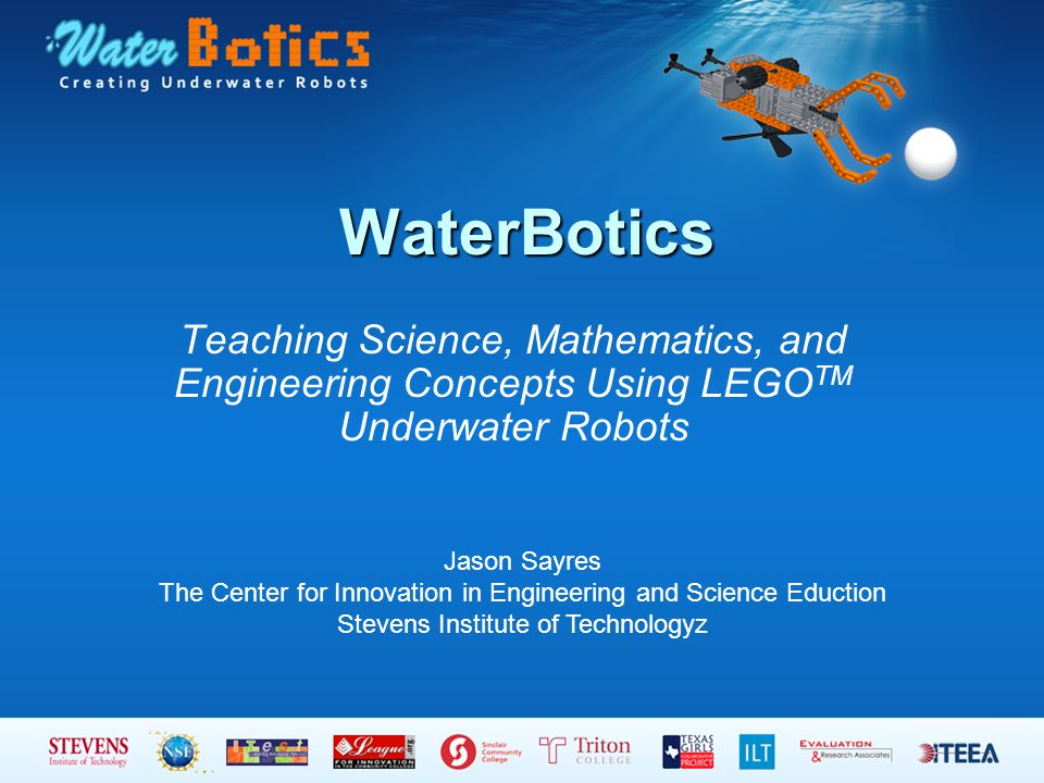 WaterBotics Teaching Science, Mathematics, and Engineering Concepts Using LEGO TM Underwater Robots Jason Sayres The Center for Innovation in Engineering and Science Eduction Stevens Institute of Technologyz