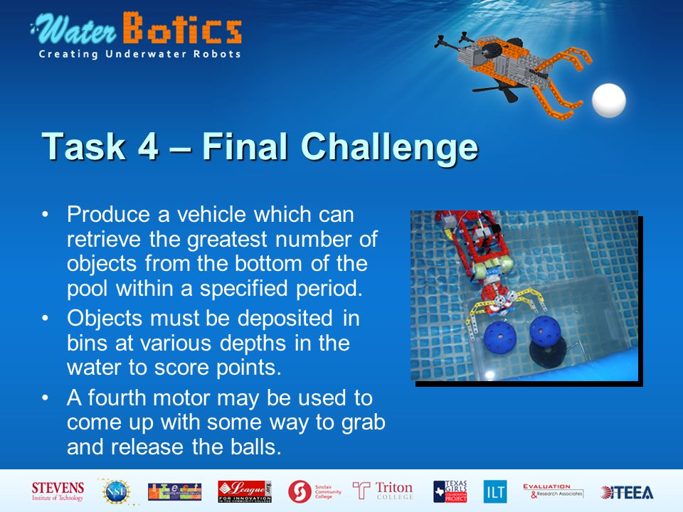 Task 4 – Final Challenge Produce a vehicle which can retrieve the greatest number of objects from the bottom of the pool within a specified period.