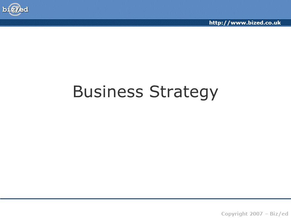 http://www.bized.co.uk Copyright 2007 – Biz/ed Business Strategy