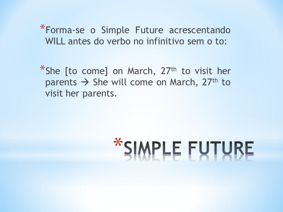 * No Simple Future, as formas negativa e interrogativa exigem um verbo auxiliar: Will ou Won't (will + not) * Will you marry me.