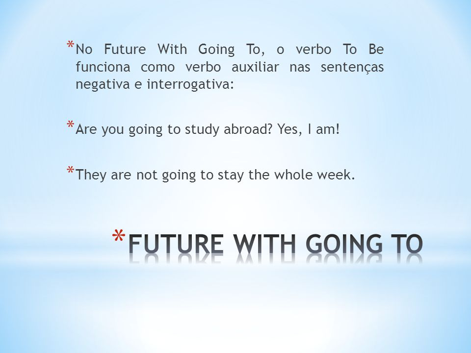 * No Future With Going To, o verbo To Be funciona como verbo auxiliar nas sentenças negativa e interrogativa: * Are you going to study abroad.