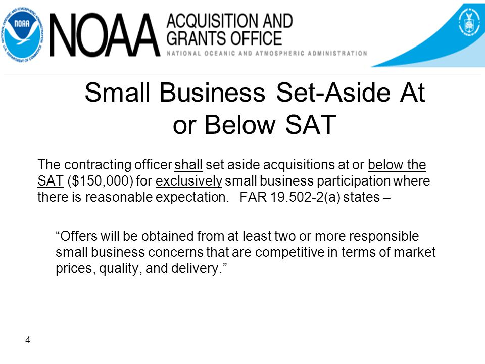 Small Business Set-Aside At or Below SAT The contracting officer shall set aside acquisitions at or below the SAT ($150,000) for exclusively small business participation where there is reasonable expectation.