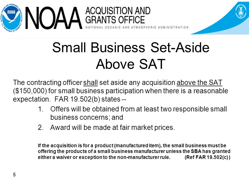 Distinguishing SB Set-Aside Rules At/Below and Above SAT Acquisitions below the SAT are automatically reserved exclusively for small business unless the contracting officer determines there is not a reasonable expectation of obtaining offers from two or more.