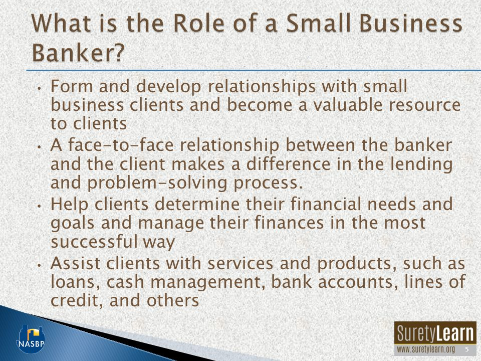 Form and develop relationships with small business clients and become a valuable resource to clients A face-to-face relationship between the banker and the client makes a difference in the lending and problem-solving process.