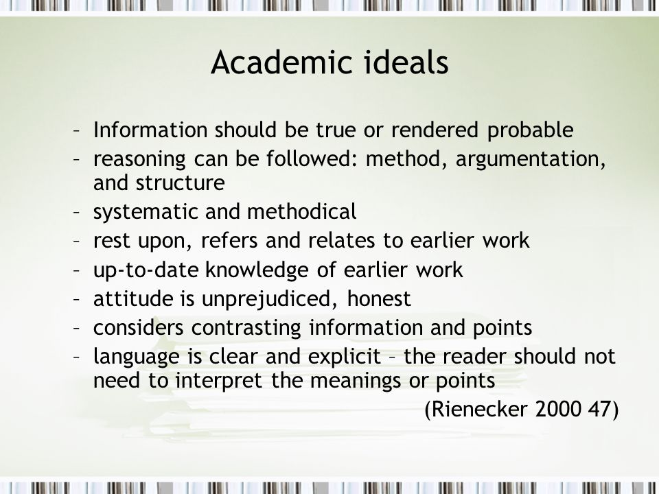 Academic ideals –Information should be true or rendered probable –reasoning can be followed: method, argumentation, and structure –systematic and methodical –rest upon, refers and relates to earlier work –up-to-date knowledge of earlier work –attitude is unprejudiced, honest –considers contrasting information and points –language is clear and explicit – the reader should not need to interpret the meanings or points (Rienecker 2000 47)