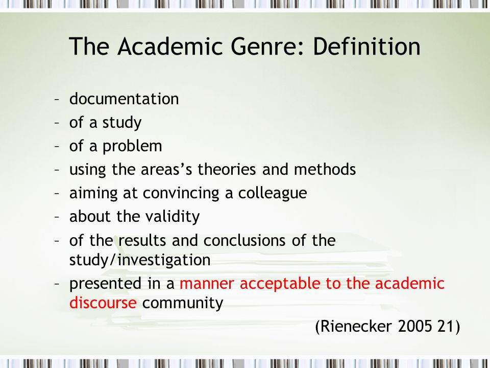 The Academic Genre: Definition –documentation –of a study –of a problem –using the areas's theories and methods –aiming at convincing a colleague –about the validity –of the results and conclusions of the study/investigation –presented in a manner acceptable to the academic discourse community (Rienecker 2005 21)