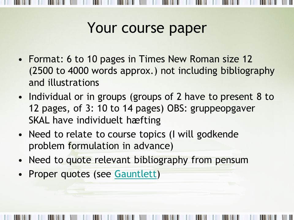 Your course paper Format: 6 to 10 pages in Times New Roman size 12 (2500 to 4000 words approx.) not including bibliography and illustrations Individual or in groups (groups of 2 have to present 8 to 12 pages, of 3: 10 to 14 pages) OBS: gruppeopgaver SKAL have individuelt hæfting Need to relate to course topics (I will godkende problem formulation in advance) Need to quote relevant bibliography from pensum Proper quotes (see Gauntlett)Gauntlett