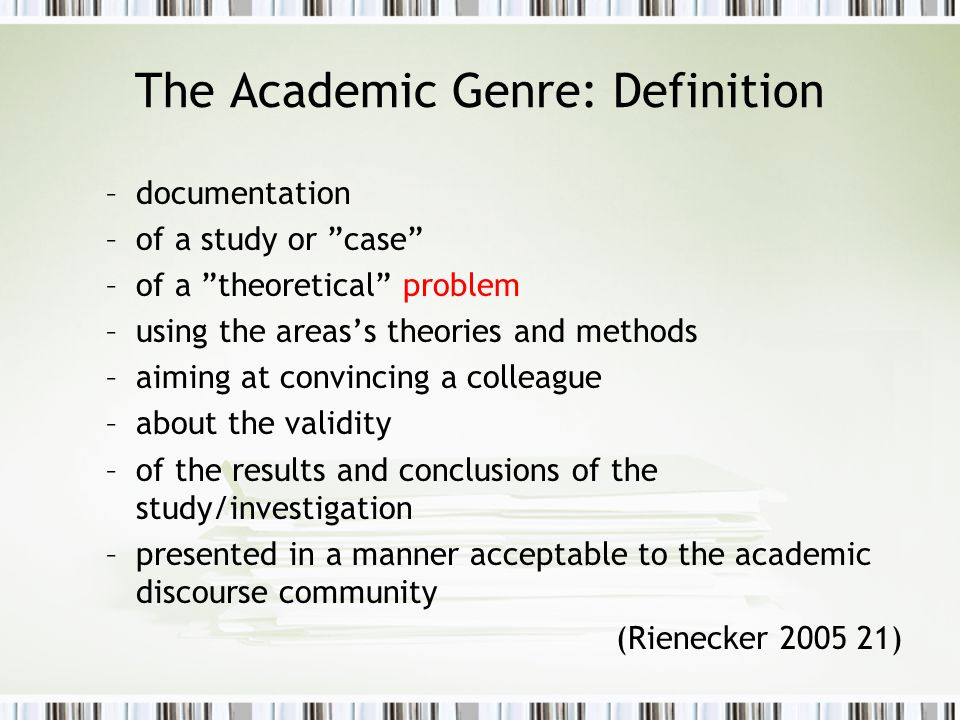 The Academic Genre: Definition –documentation –of a study or case –of a theoretical problem –using the areas's theories and methods –aiming at convincing a colleague –about the validity –of the results and conclusions of the study/investigation –presented in a manner acceptable to the academic discourse community (Rienecker 2005 21)