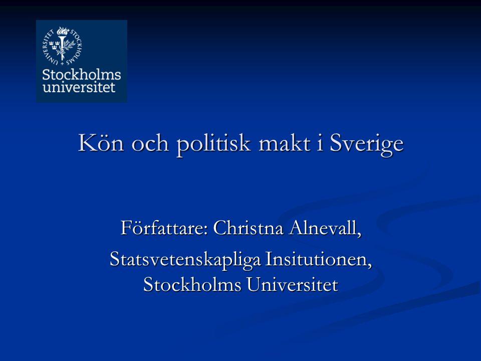 Kön och politisk makt i Sverige Författare: Christna Alnevall, Statsvetenskapliga Insitutionen, Stockholms Universitet