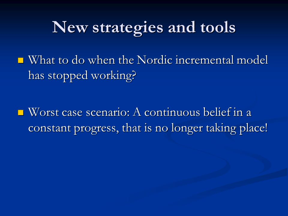 New strategies and tools What to do when the Nordic incremental model has stopped working.