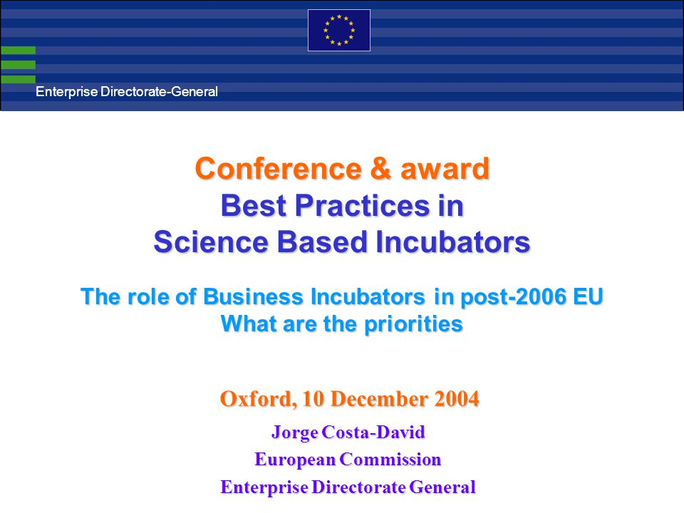 Conference & award Best Practices in Science Based Incubators The role of Business Incubators in post-2006 EU What are the priorities Jorge Costa-David European Commission Enterprise Directorate General Enterprise Directorate-General Oxford, 10 December 2004
