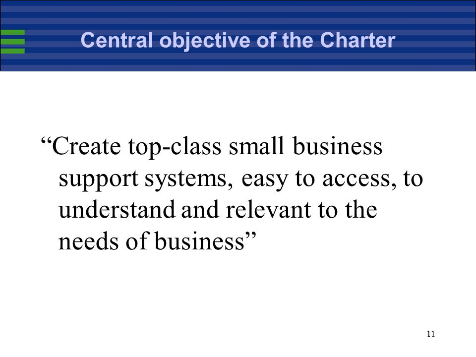 11 Central objective of the Charter Create top-class small business support systems, easy to access, to understand and relevant to the needs of business