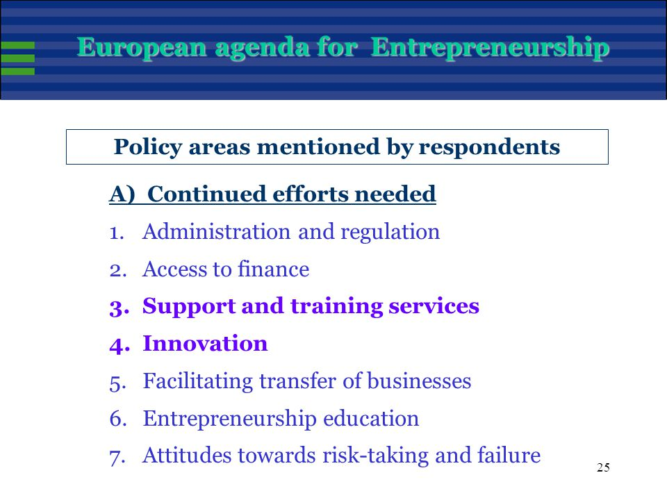 25 Policy areas mentioned by respondents A) Continued efforts needed 1.Administration and regulation 2.Access to finance 3.Support and training services 4.Innovation 5.Facilitating transfer of businesses 6.Entrepreneurship education 7.Attitudes towards risk-taking and failure European agenda for Entrepreneurship