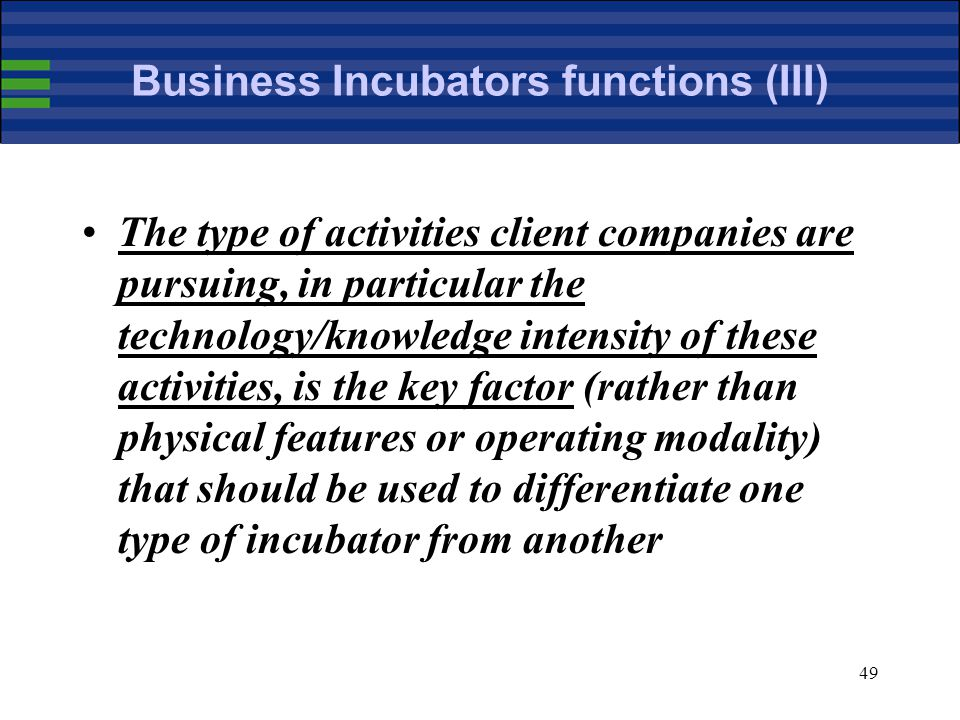 49 Business Incubators functions (III) The type of activities client companies are pursuing, in particular the technology/knowledge intensity of these activities, is the key factor (rather than physical features or operating modality) that should be used to differentiate one type of incubator from another