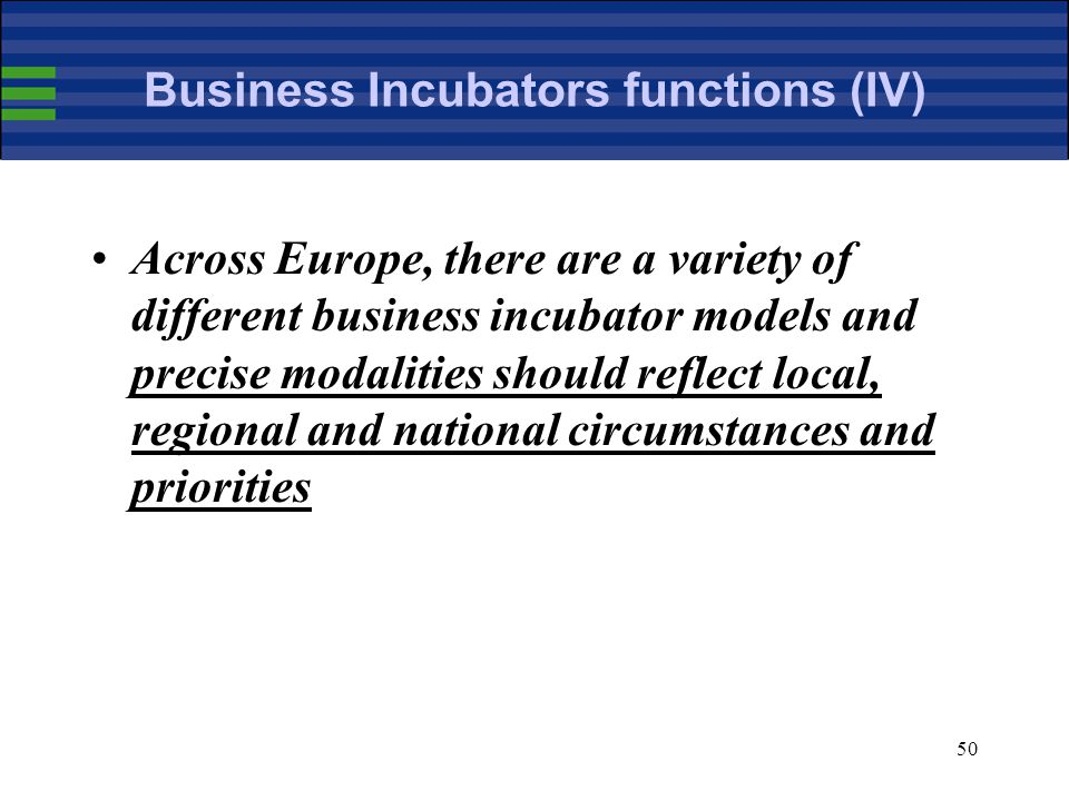 50 Business Incubators functions (IV) Across Europe, there are a variety of different business incubator models and precise modalities should reflect local, regional and national circumstances and priorities