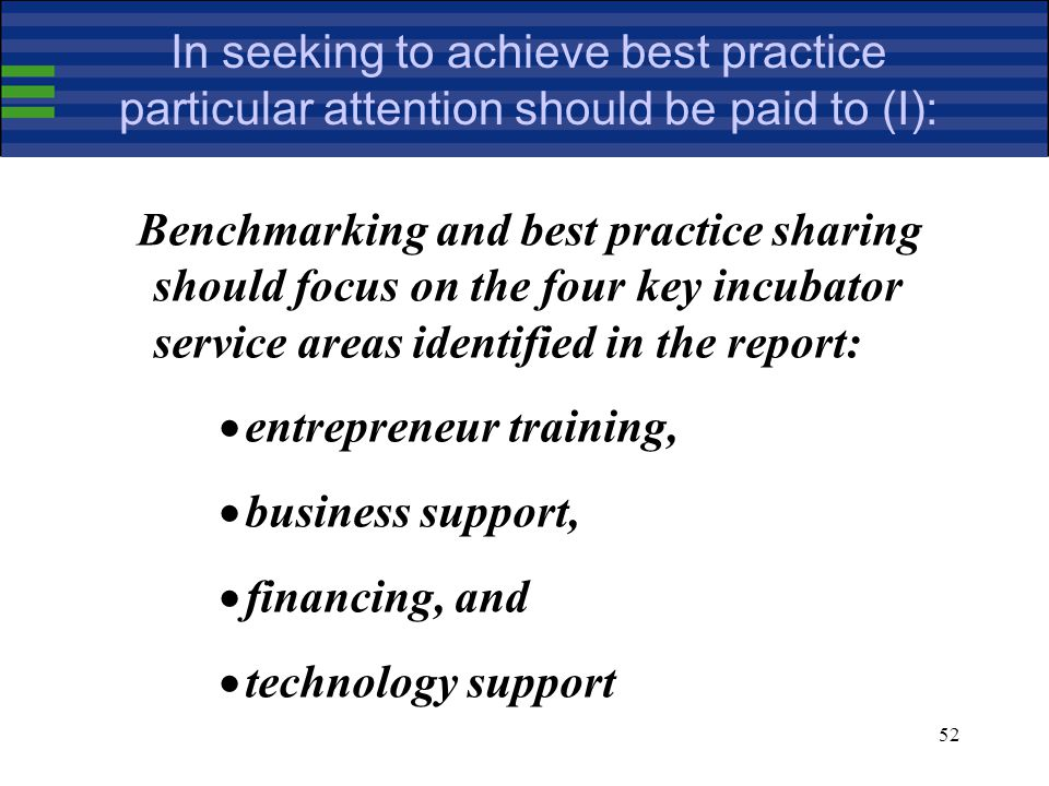 52 In seeking to achieve best practice particular attention should be paid to (I): Benchmarking and best practice sharing should focus on the four key incubator service areas identified in the report:  entrepreneur training,  business support,  financing, and  technology support