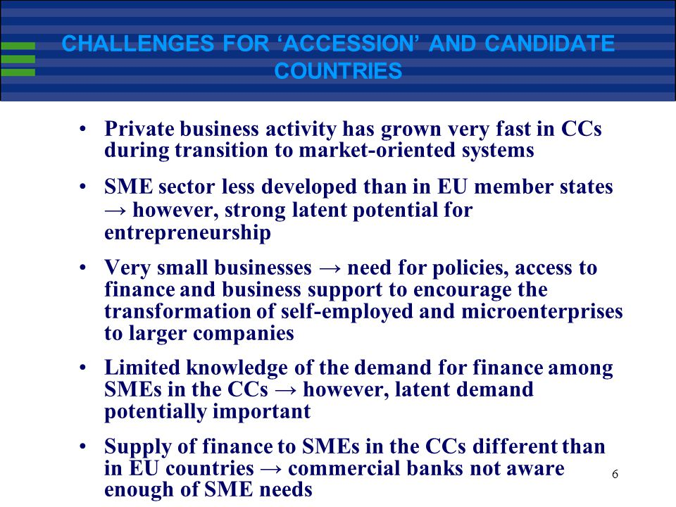 6 CHALLENGES FOR 'ACCESSION' AND CANDIDATE COUNTRIES Private business activity has grown very fast in CCs during transition to market-oriented systems SME sector less developed than in EU member states → however, strong latent potential for entrepreneurship Very small businesses → need for policies, access to finance and business support to encourage the transformation of self-employed and microenterprises to larger companies Limited knowledge of the demand for finance among SMEs in the CCs → however, latent demand potentially important Supply of finance to SMEs in the CCs different than in EU countries → commercial banks not aware enough of SME needs