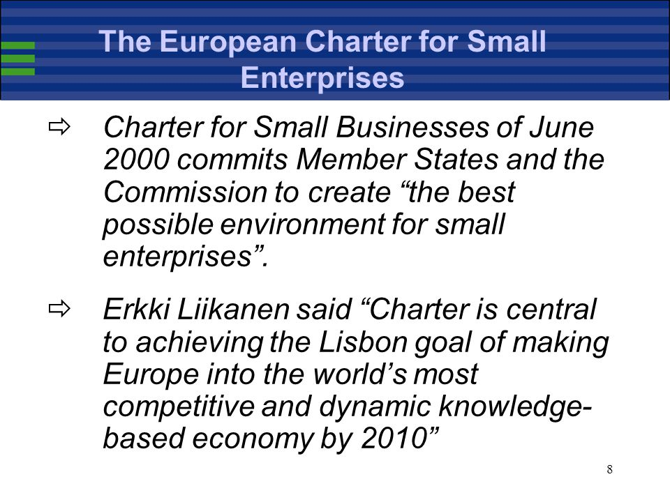 8 The European Charter for Small Enterprises  Charter for Small Businesses of June 2000 commits Member States and the Commission to create the best possible environment for small enterprises .