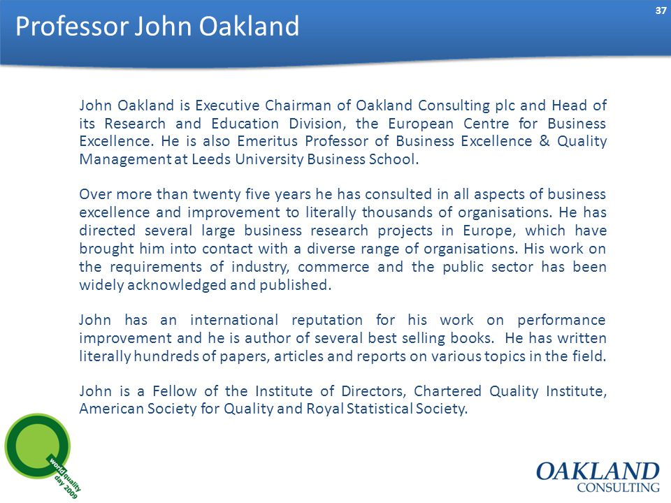 37 John Oakland is Executive Chairman of Oakland Consulting plc and Head of its Research and Education Division, the European Centre for Business Excellence.
