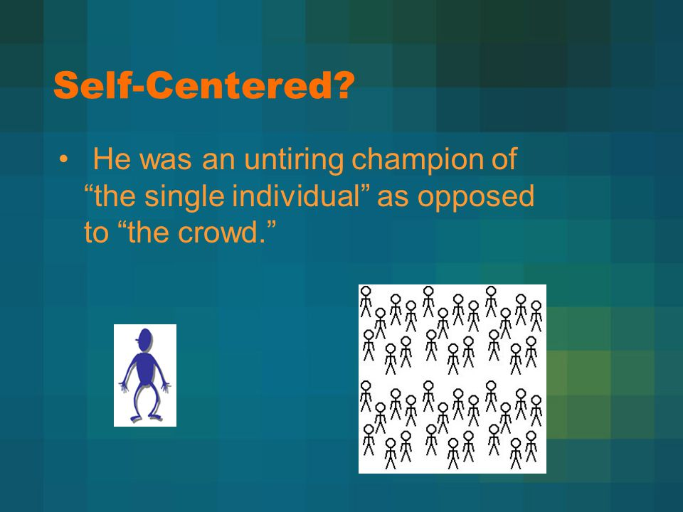 "Self-Centered? He was an untiring champion of ""the single individual"" as opposed to ""the crowd."""