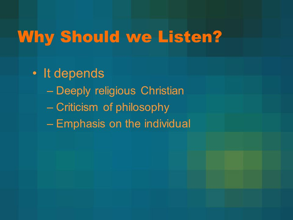 Why Should we Listen? It depends –Deeply religious Christian –Criticism of philosophy –Emphasis on the individual