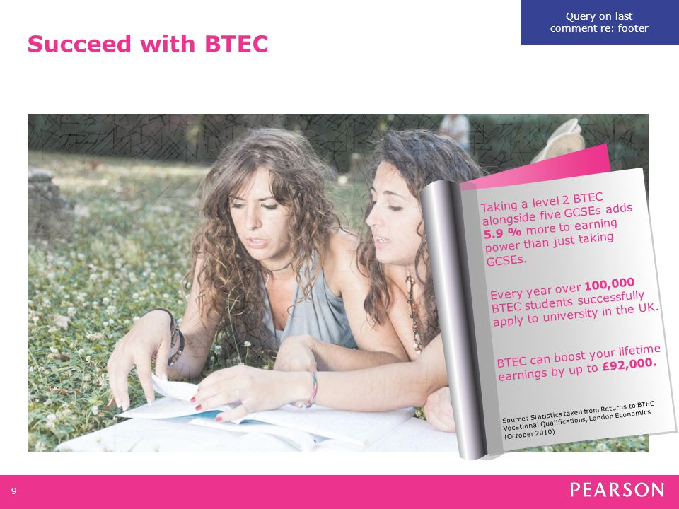 Succeed with BTEC 9 Taking a level 2 BTEC alongside five GCSEs adds 5.9 % more to earning power than just taking GCSEs.