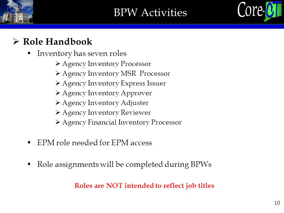 10 BPW Activities  Role Handbook Inventory has seven roles  Agency Inventory Processor  Agency Inventory MSR Processor  Agency Inventory Express Issuer  Agency Inventory Approver  Agency Inventory Adjuster  Agency Inventory Reviewer  Agency Financial Inventory Processor EPM role needed for EPM access Role assignments will be completed during BPWs Roles are NOT intended to reflect job titles