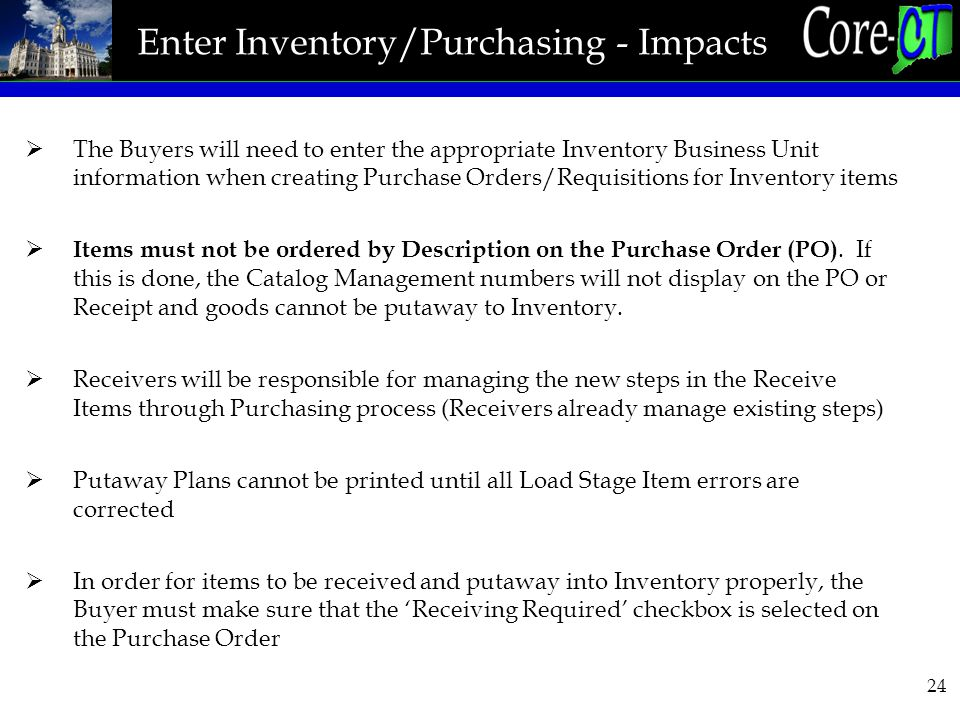 24 Enter Inventory/Purchasing - Impacts  The Buyers will need to enter the appropriate Inventory Business Unit information when creating Purchase Orders/Requisitions for Inventory items  Items must not be ordered by Description on the Purchase Order (PO).