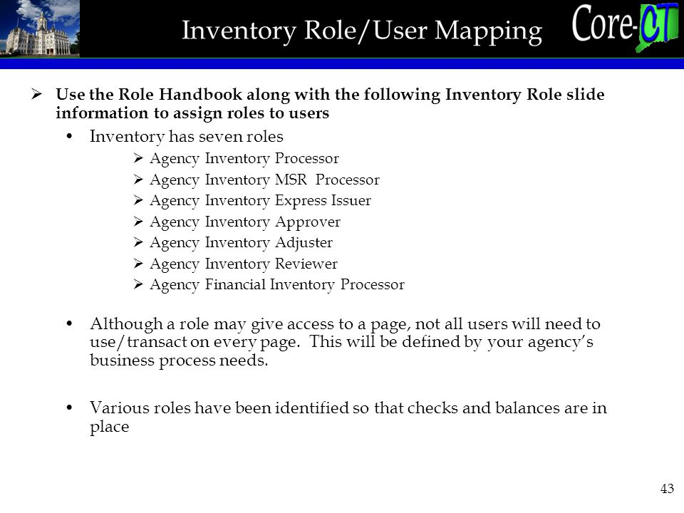 43 Inventory Role/User Mapping  Use the Role Handbook along with the following Inventory Role slide information to assign roles to users Inventory has seven roles  Agency Inventory Processor  Agency Inventory MSR Processor  Agency Inventory Express Issuer  Agency Inventory Approver  Agency Inventory Adjuster  Agency Inventory Reviewer  Agency Financial Inventory Processor Although a role may give access to a page, not all users will need to use/transact on every page.