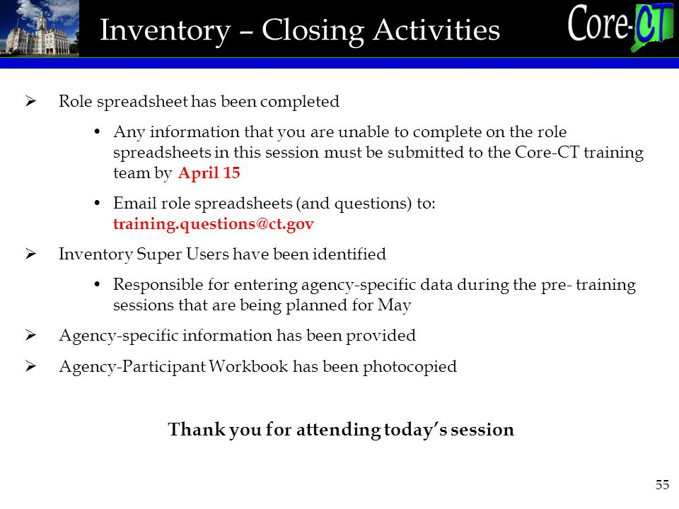 55 Inventory – Closing Activities  Role spreadsheet has been completed Any information that you are unable to complete on the role spreadsheets in this session must be submitted to the Core-CT training team by April 15 Email role spreadsheets (and questions) to: training.questions@ct.gov  Inventory Super Users have been identified Responsible for entering agency-specific data during the pre- training sessions that are being planned for May  Agency-specific information has been provided  Agency-Participant Workbook has been photocopied Thank you for attending today's session
