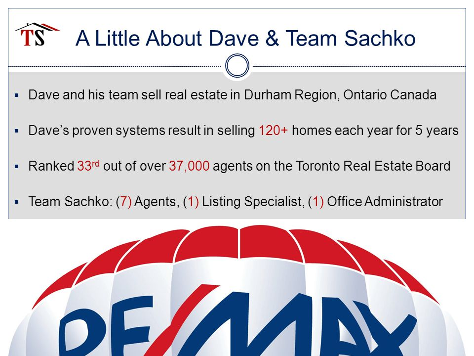 A Little About Dave & Team Sachko  Dave and his team sell real estate in Durham Region, Ontario Canada  Dave's proven systems result in selling 120+ homes each year for 5 years  Ranked 33 rd out of over 37,000 agents on the Toronto Real Estate Board  Team Sachko: (7) Agents, (1) Listing Specialist, (1) Office Administrator