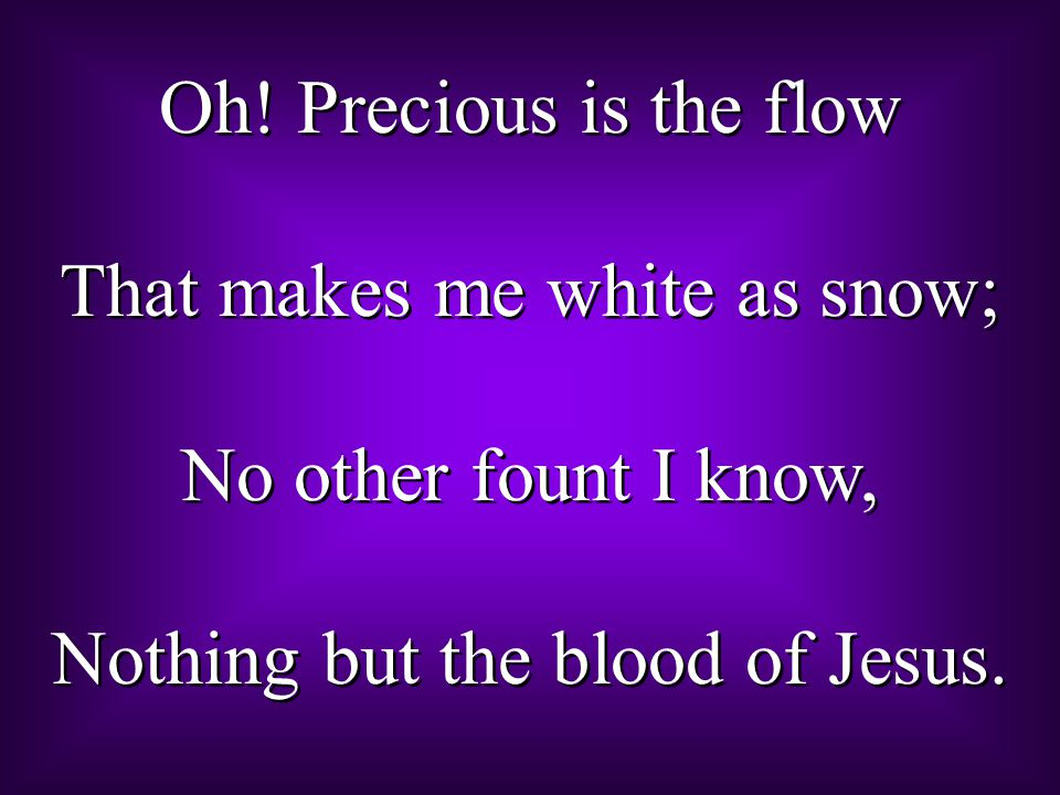Oh! Precious is the flow That makes me white as snow; No other fount I know, Nothing but the blood of Jesus. Oh! Precious is the flow That makes me wh