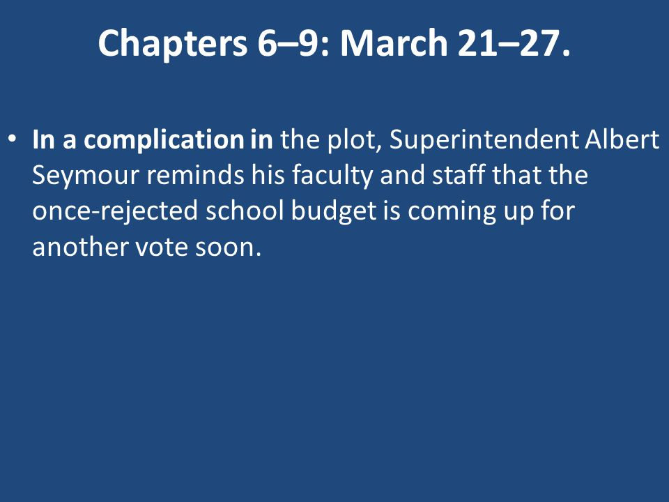 Chapters 6–9: March 21–27. In a complication in the plot, Superintendent Albert Seymour reminds his faculty and staff that the once-rejected school bu
