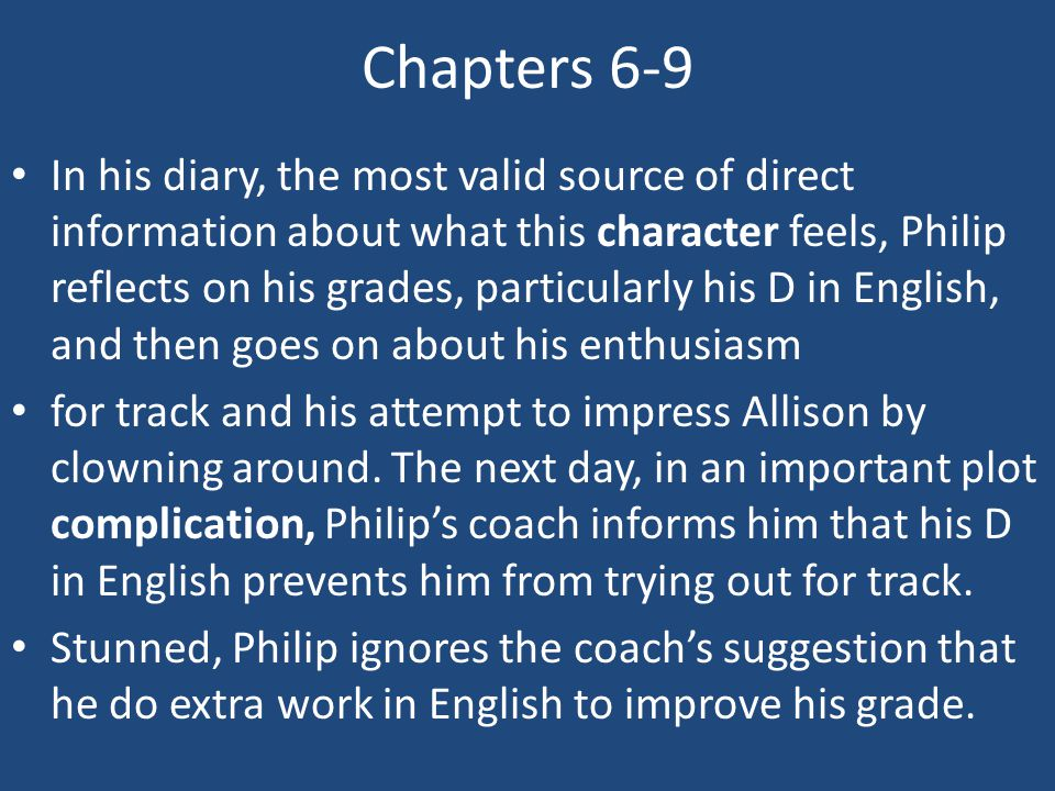 Chapters 6-9 In his diary, the most valid source of direct information about what this character feels, Philip reflects on his grades, particularly hi
