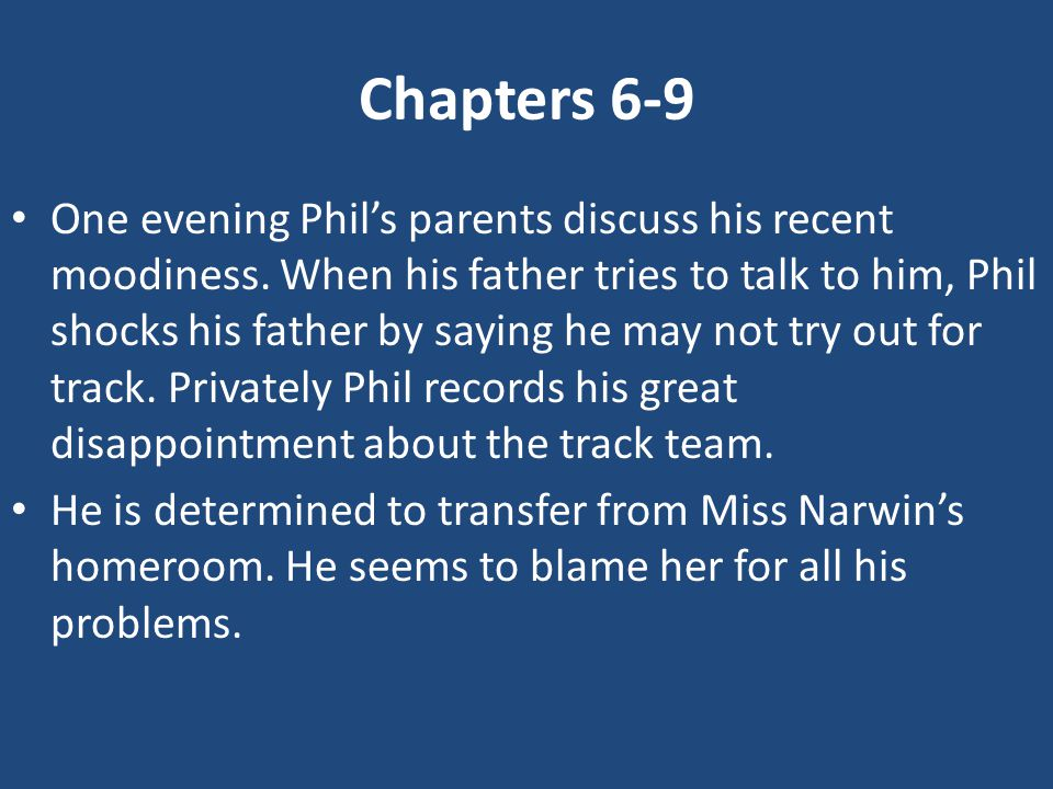Chapters 6-9 One evening Phil's parents discuss his recent moodiness. When his father tries to talk to him, Phil shocks his father by saying he may no