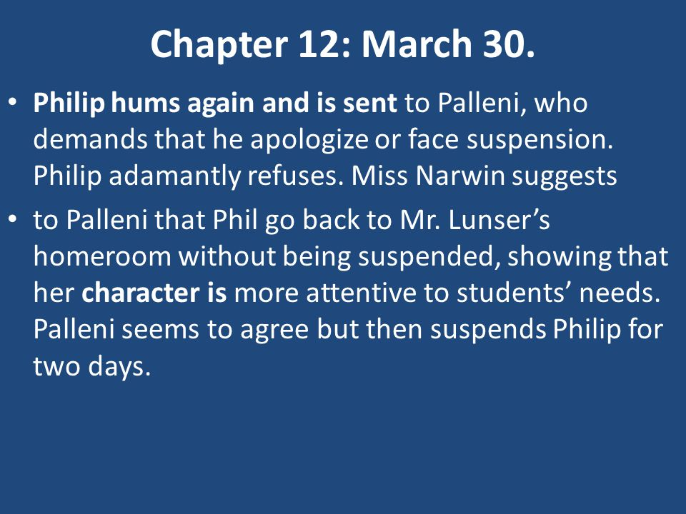 Chapter 12: March 30. Philip hums again and is sent to Palleni, who demands that he apologize or face suspension. Philip adamantly refuses. Miss Narwi