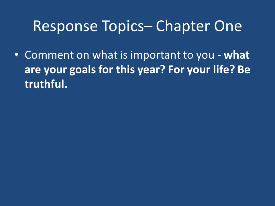 Response Topics– Chapter One Comment on what is important to you - what are your goals for this year? For your life? Be truthful.