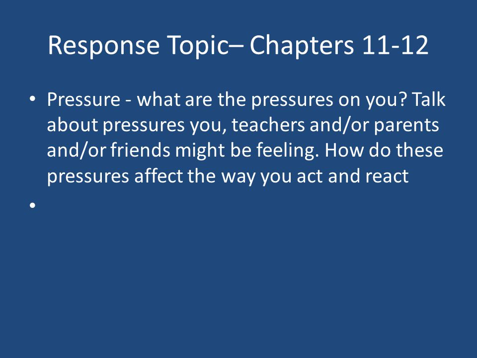 Response Topic– Chapters 11-12 Pressure - what are the pressures on you? Talk about pressures you, teachers and/or parents and/or friends might be fee