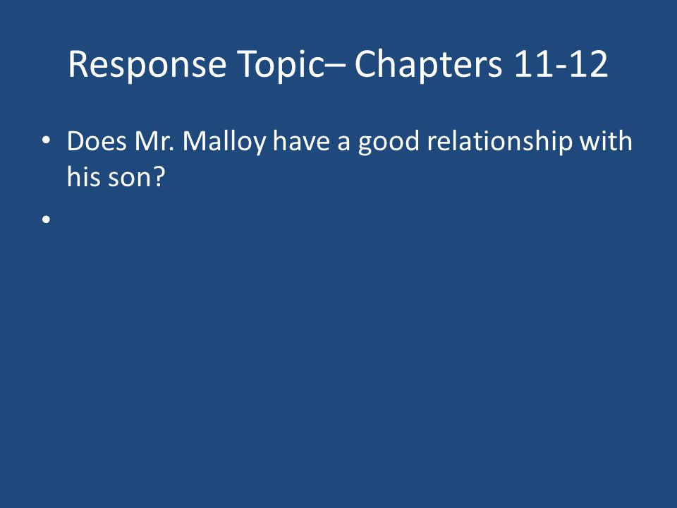 Response Topic– Chapters 11-12 Does Mr. Malloy have a good relationship with his son?