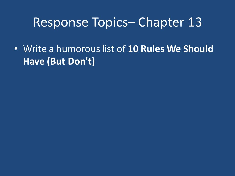 Response Topics– Chapter 13 Write a humorous list of 10 Rules We Should Have (But Don't)