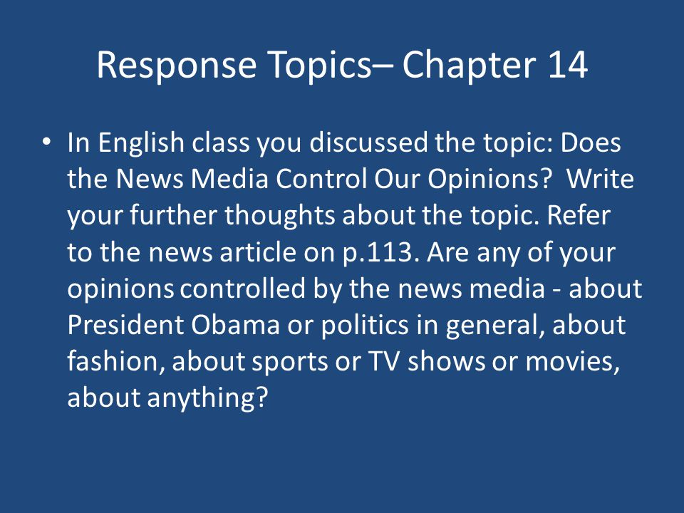 Response Topics– Chapter 14 In English class you discussed the topic: Does the News Media Control Our Opinions? Write your further thoughts about the