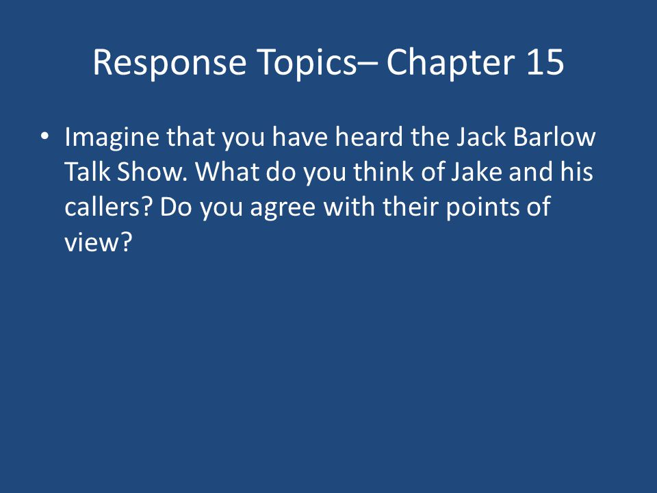 Response Topics– Chapter 15 Imagine that you have heard the Jack Barlow Talk Show. What do you think of Jake and his callers? Do you agree with their
