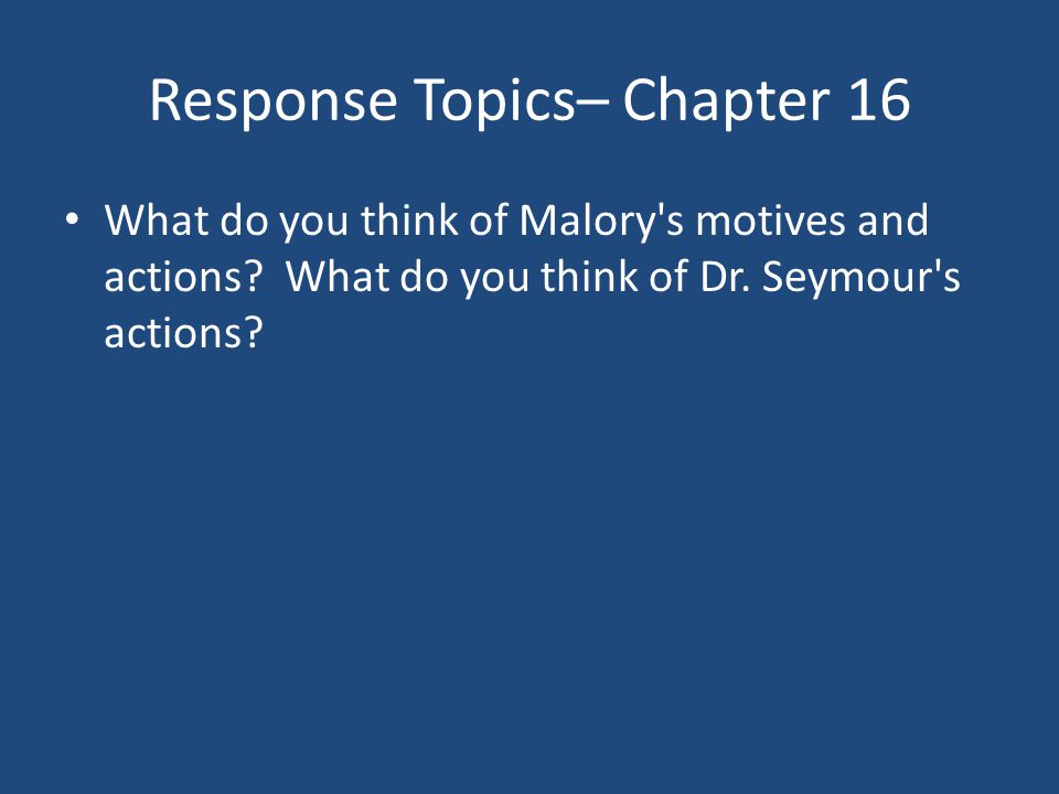 Response Topics– Chapter 16 What do you think of Malory's motives and actions? What do you think of Dr. Seymour's actions?