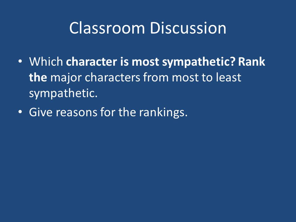 Classroom Discussion Which character is most sympathetic? Rank the major characters from most to least sympathetic. Give reasons for the rankings.