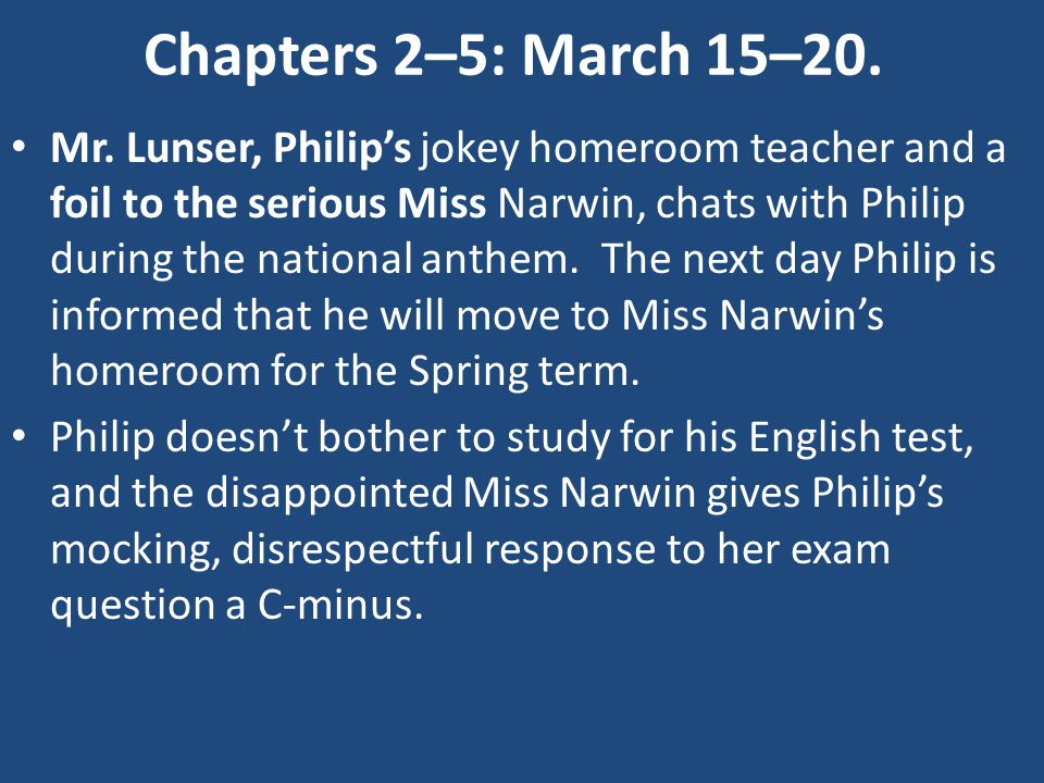 Chapters 2–5: March 15–20. Mr. Lunser, Philip's jokey homeroom teacher and a foil to the serious Miss Narwin, chats with Philip during the national an