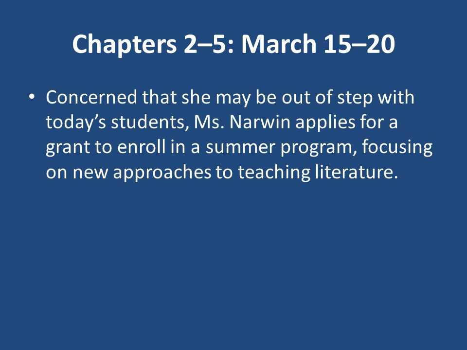 Chapters 2–5: March 15–20 Concerned that she may be out of step with today's students, Ms. Narwin applies for a grant to enroll in a summer program, f