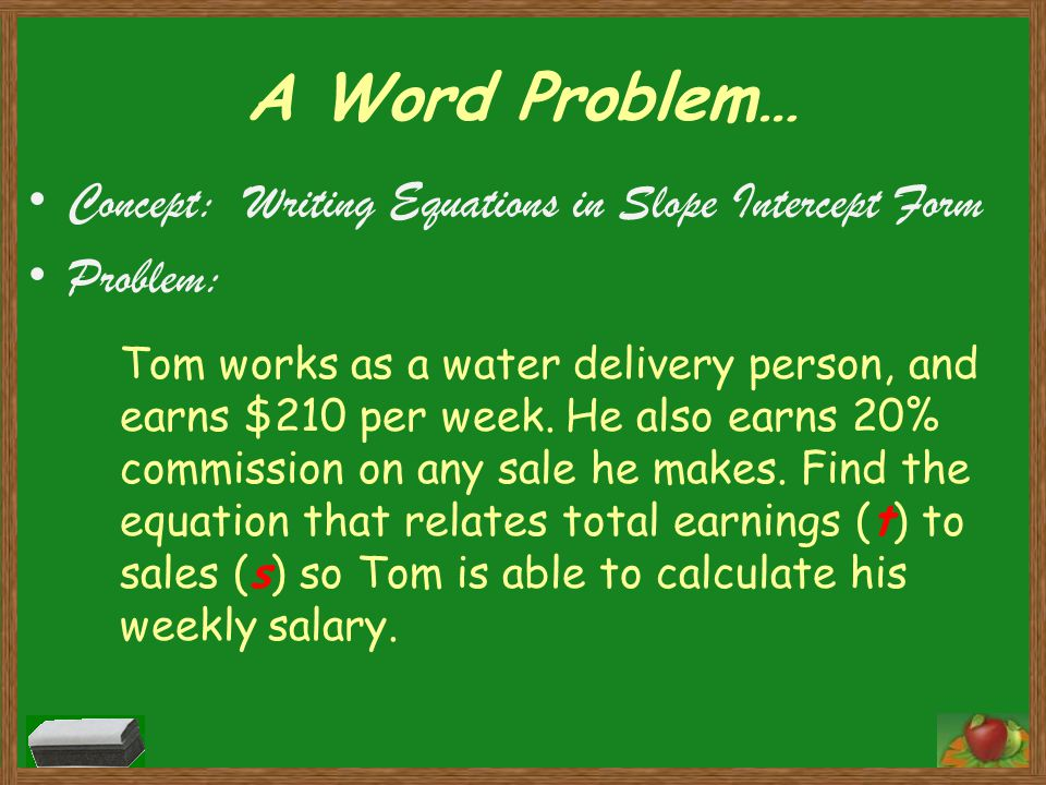 A Word Problem… Concept: Writing Equations in Slope Intercept Form Problem: Tom works as a water delivery person, and earns $210 per week.