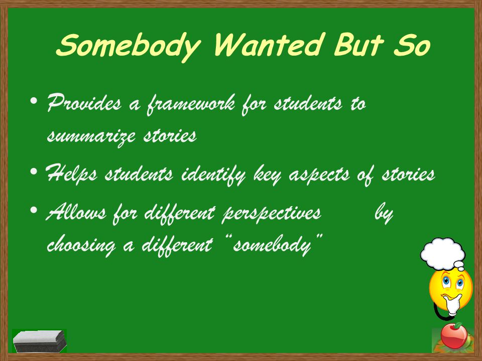Somebody Wanted But So Provides a framework for students to summarize stories Helps students identify key aspects of stories Allows for different perspectives by choosing a different somebody
