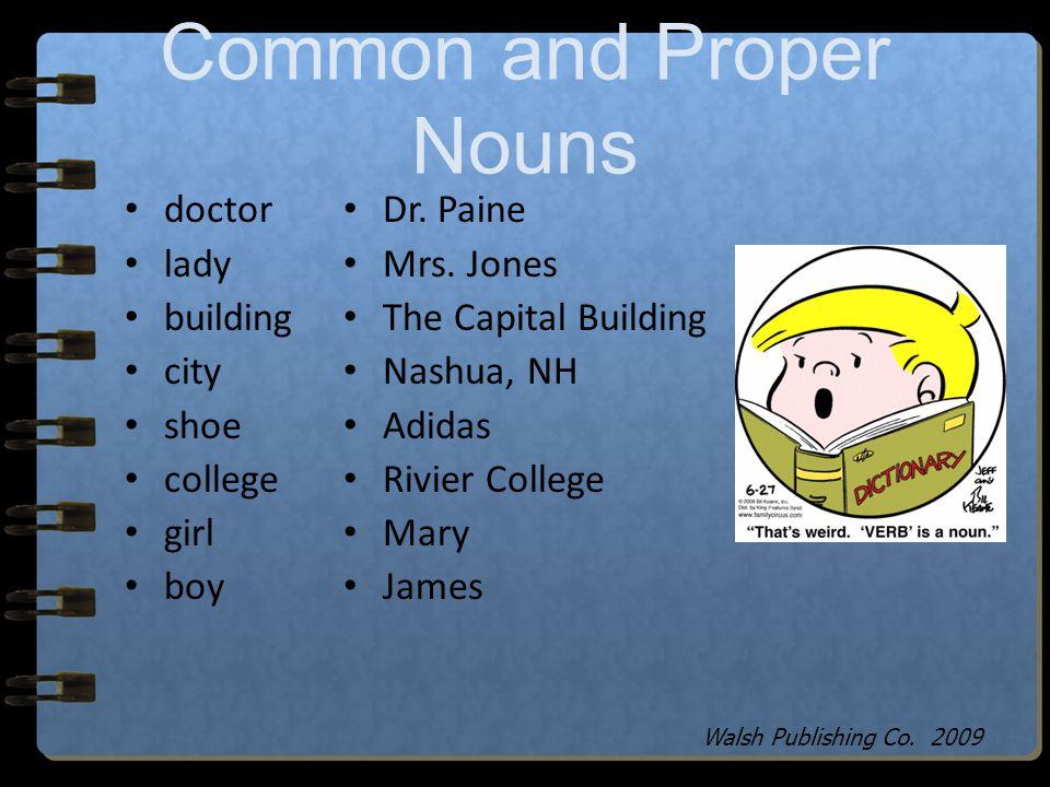 doctor = a common noun Dr. Ed Jones = a proper noun Common Noun and Proper Noun Walsh Publishing Co. 2009